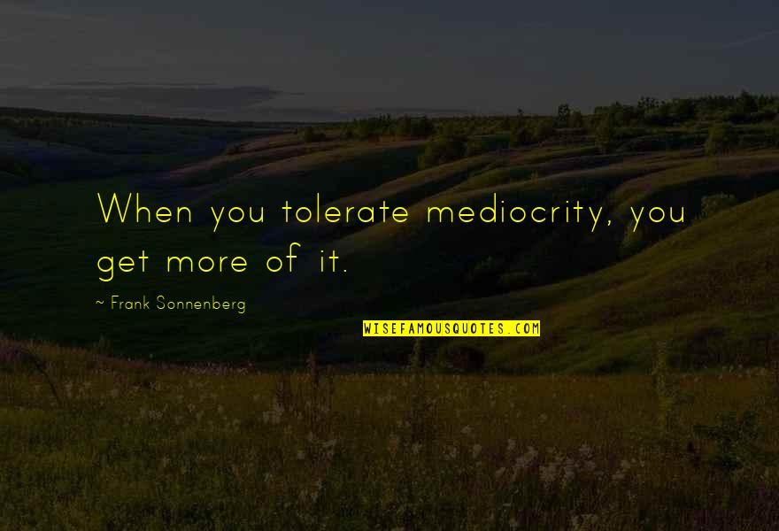 Tolerate Quotes By Frank Sonnenberg: When you tolerate mediocrity, you get more of