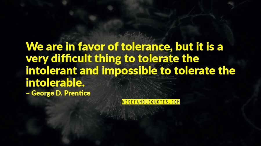 Tolerate Quotes By George D. Prentice: We are in favor of tolerance, but it