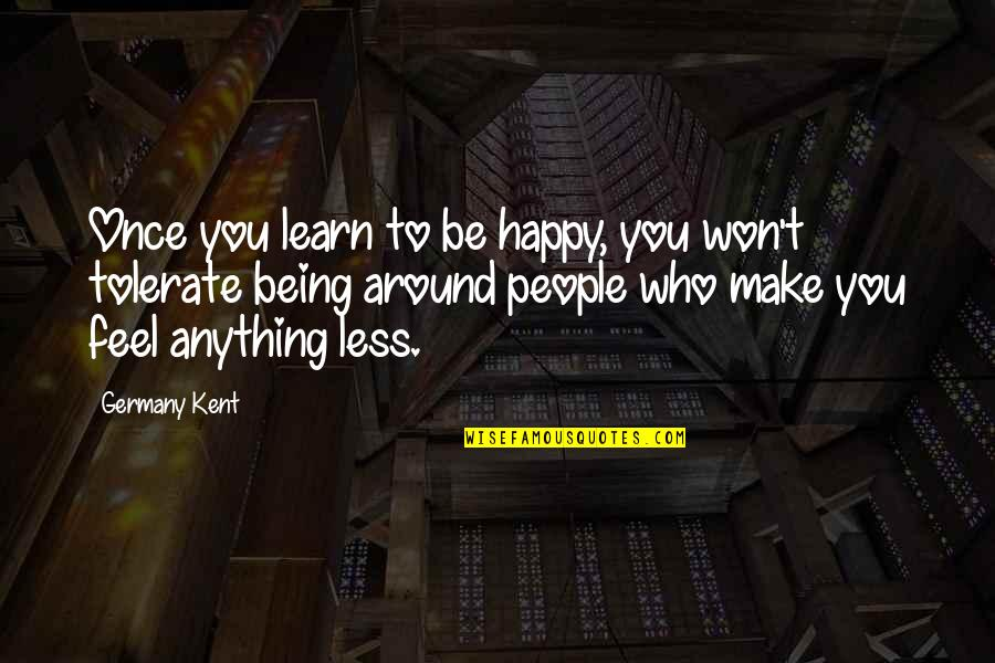 Tolerate Quotes By Germany Kent: Once you learn to be happy, you won't