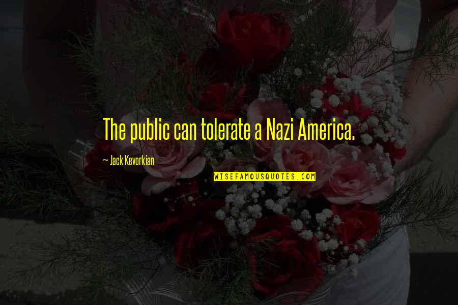Tolerate Quotes By Jack Kevorkian: The public can tolerate a Nazi America.