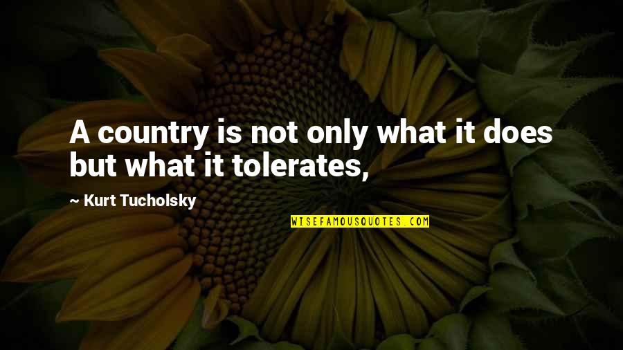 Tolerate Quotes By Kurt Tucholsky: A country is not only what it does