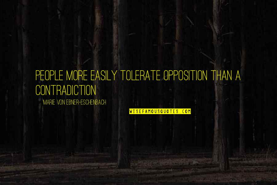 Tolerate Quotes By Marie Von Ebner-Eschenbach: People more easily tolerate opposition than a contradiction