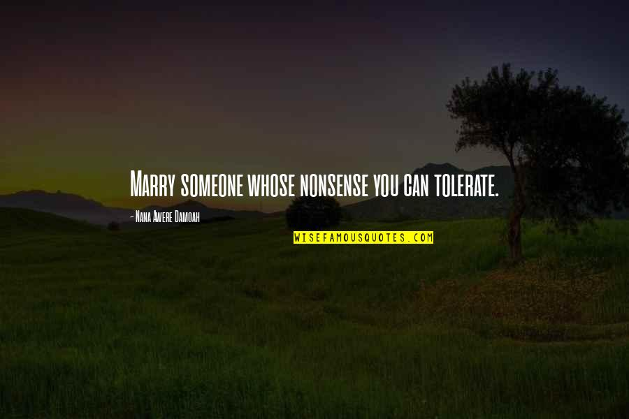 Tolerate Quotes By Nana Awere Damoah: Marry someone whose nonsense you can tolerate.
