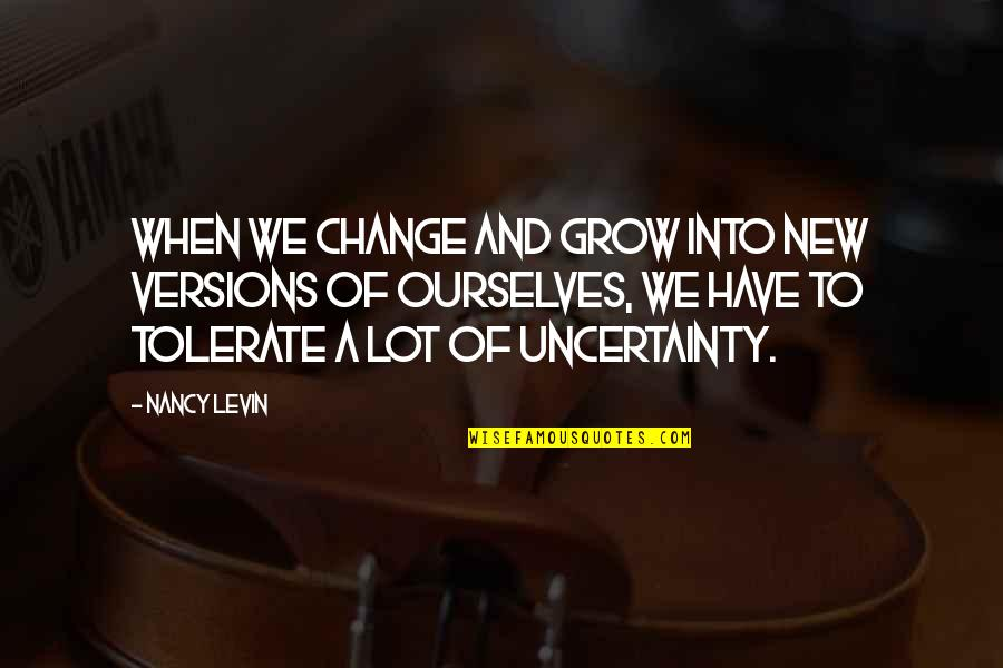 Tolerate Quotes By Nancy Levin: When we change and grow into new versions