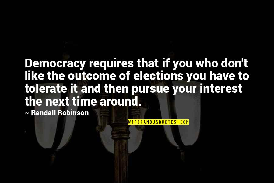 Tolerate Quotes By Randall Robinson: Democracy requires that if you who don't like