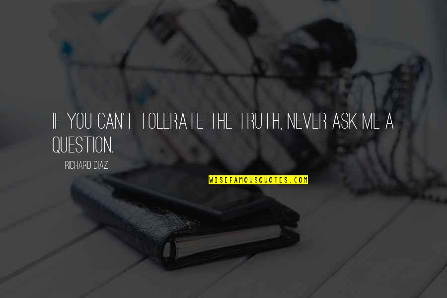 Tolerate Quotes By Richard Diaz: If you can't tolerate the truth, never ask
