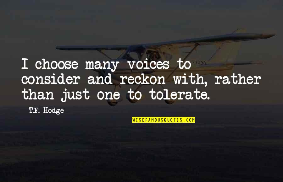 Tolerate Quotes By T.F. Hodge: I choose many voices to consider and reckon