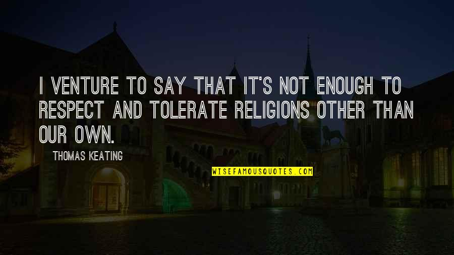 Tolerate Quotes By Thomas Keating: I venture to say that it's not enough