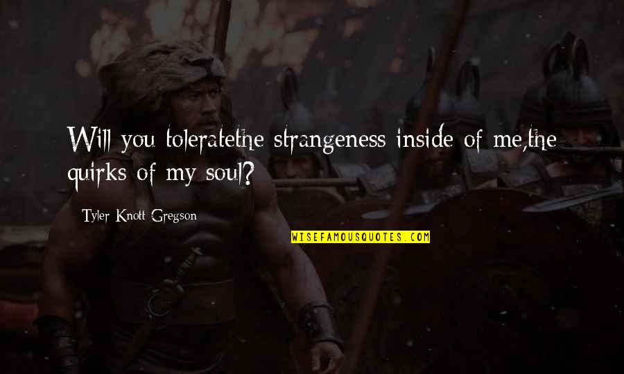 Tolerate Quotes By Tyler Knott Gregson: Will you toleratethe strangeness inside of me,the quirks