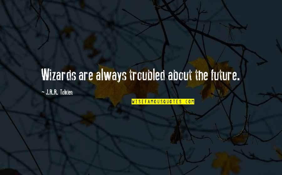 Tolkien Wizards Quotes By J.R.R. Tolkien: Wizards are always troubled about the future.