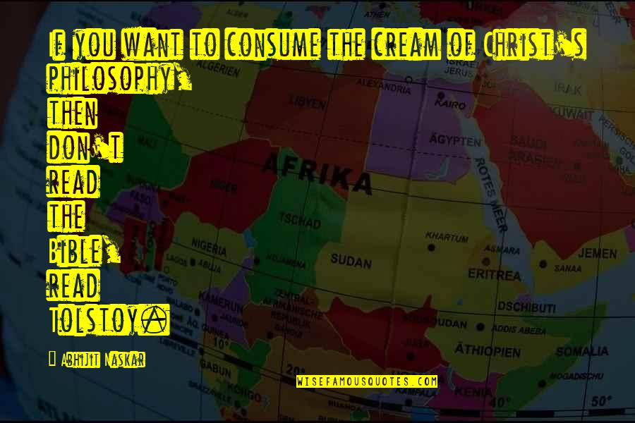 Tolstoy Quotes By Abhijit Naskar: If you want to consume the cream of