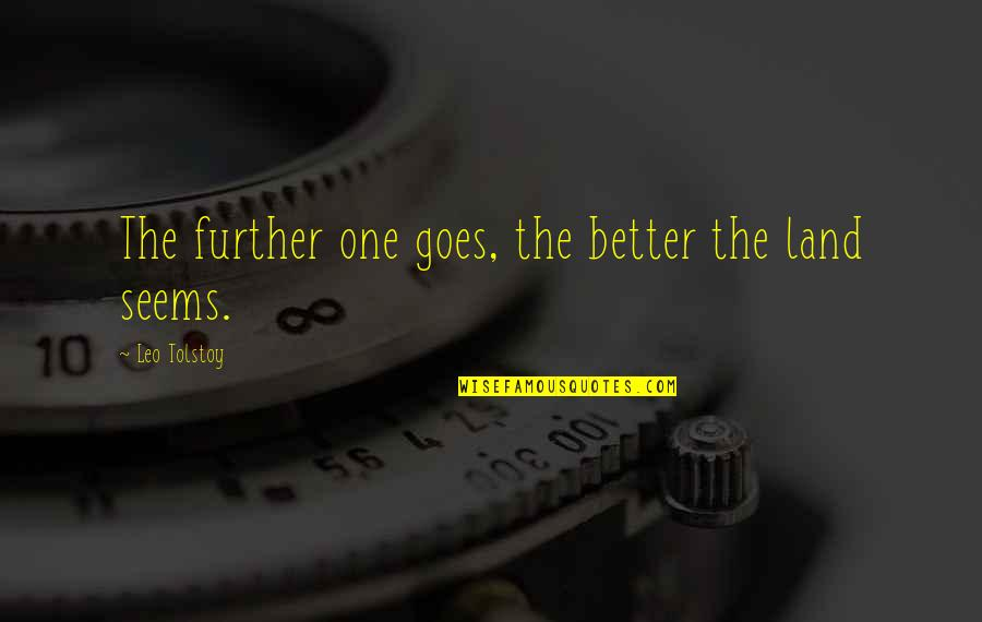 Tolstoy Quotes By Leo Tolstoy: The further one goes, the better the land