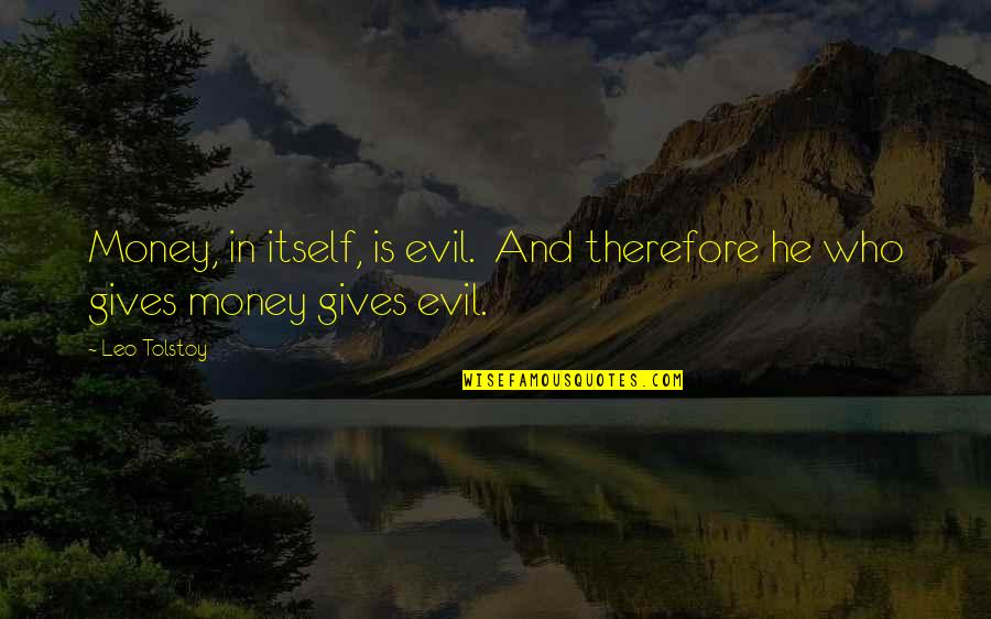 Tolstoy Quotes By Leo Tolstoy: Money, in itself, is evil. And therefore he