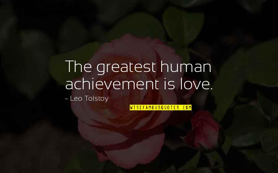 Tolstoy Quotes By Leo Tolstoy: The greatest human achievement is love.