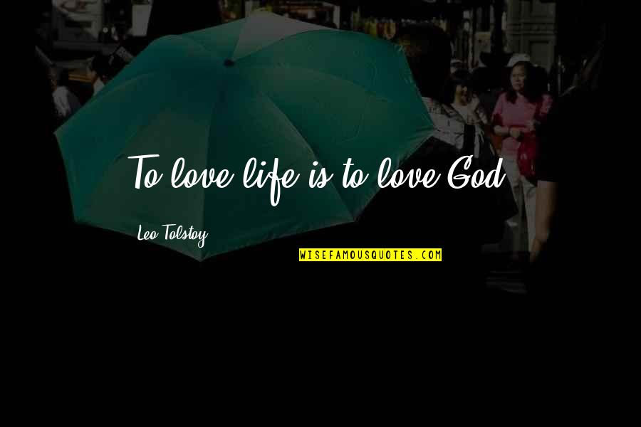 Tolstoy Quotes By Leo Tolstoy: To love life is to love God.