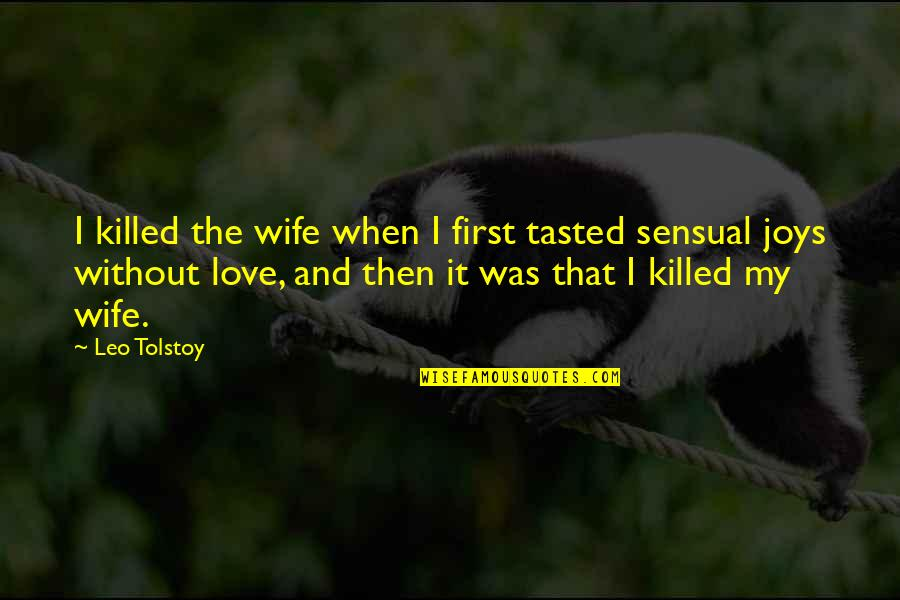Tolstoy Quotes By Leo Tolstoy: I killed the wife when I first tasted