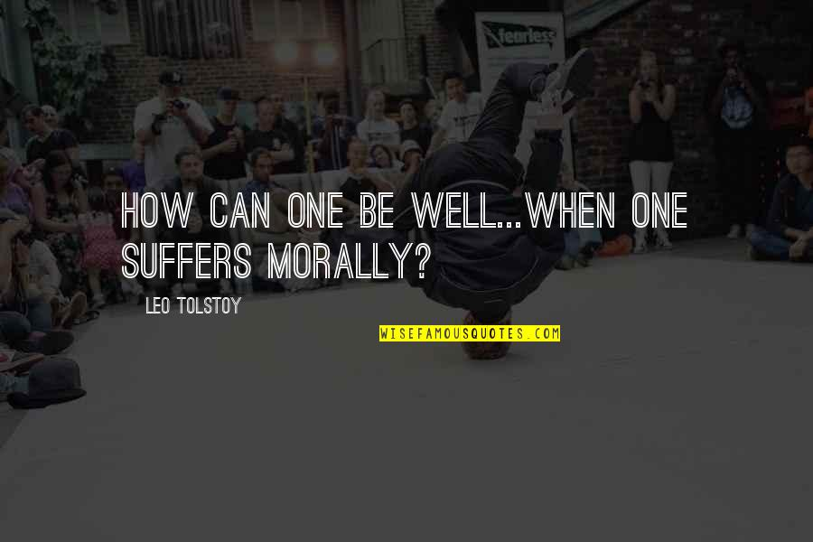 Tolstoy Quotes By Leo Tolstoy: How can one be well...when one suffers morally?