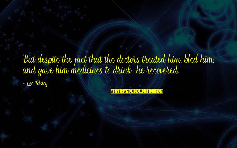 Tolstoy Quotes By Leo Tolstoy: But despite the fact that the doctors treated