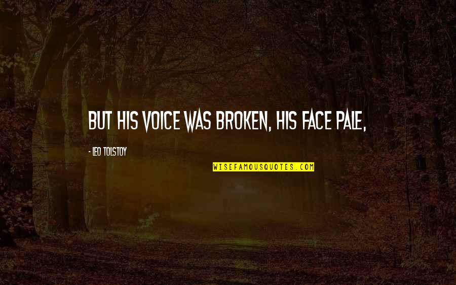 Tolstoy Quotes By Leo Tolstoy: But his voice was broken, his face pale,