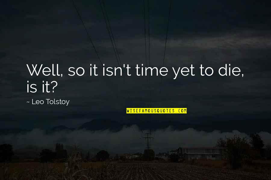 Tolstoy Quotes By Leo Tolstoy: Well, so it isn't time yet to die,