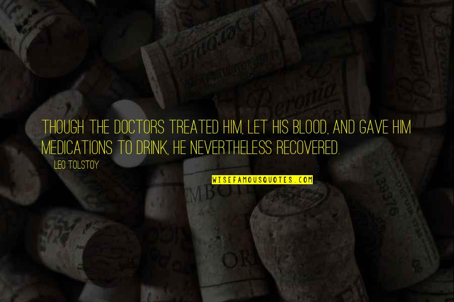 Tolstoy Quotes By Leo Tolstoy: Though the doctors treated him, let his blood,