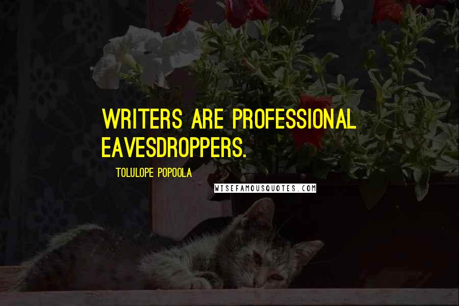 Tolulope Popoola quotes: Writers are professional eavesdroppers.