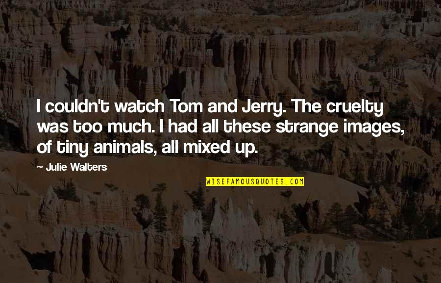 Tom And Jerry Quotes By Julie Walters: I couldn't watch Tom and Jerry. The cruelty