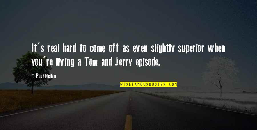 Tom And Jerry Quotes By Paul Neilan: It's real hard to come off as even