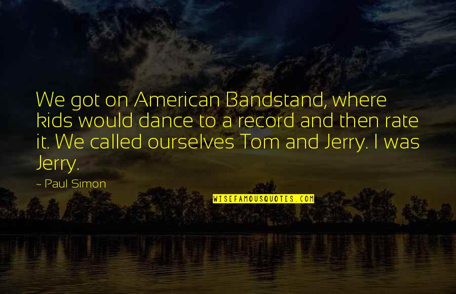 Tom And Jerry Quotes By Paul Simon: We got on American Bandstand, where kids would