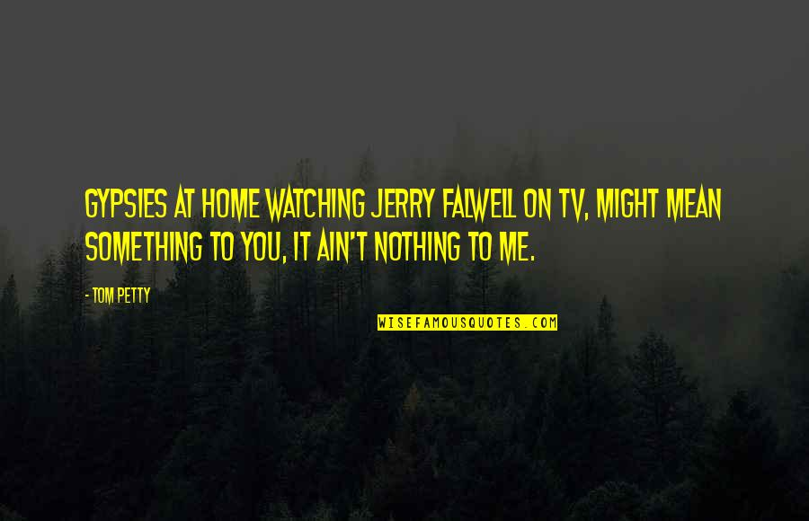 Tom And Jerry Quotes By Tom Petty: Gypsies at home watching Jerry Falwell on TV,