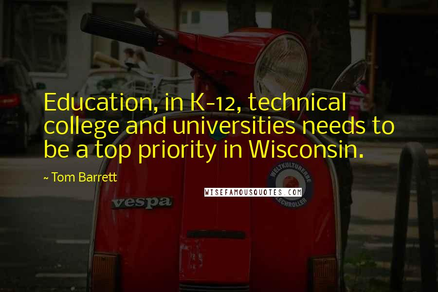 Tom Barrett quotes: Education, in K-12, technical college and universities needs to be a top priority in Wisconsin.