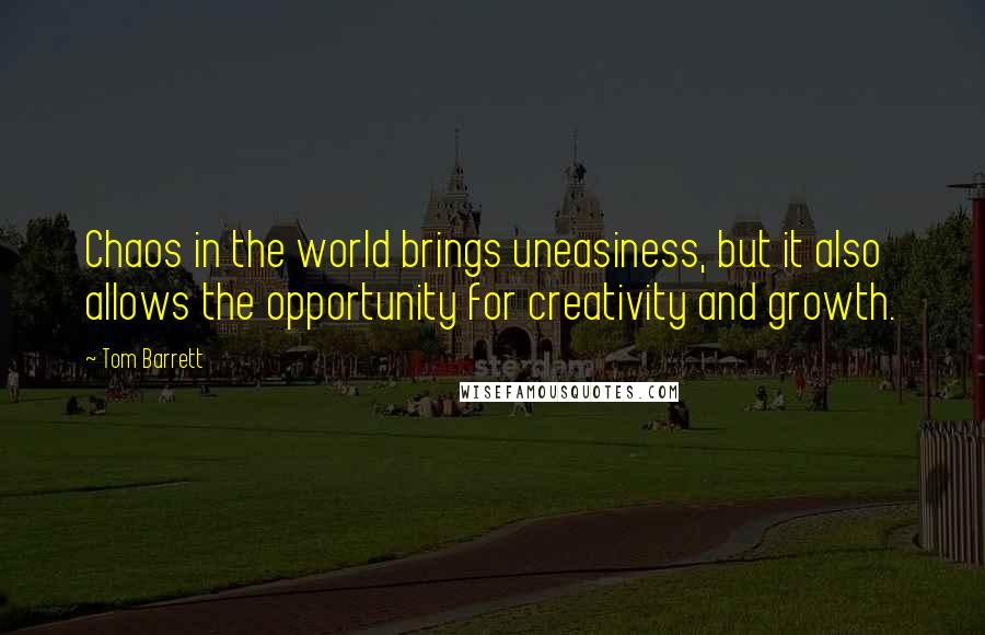 Tom Barrett quotes: Chaos in the world brings uneasiness, but it also allows the opportunity for creativity and growth.