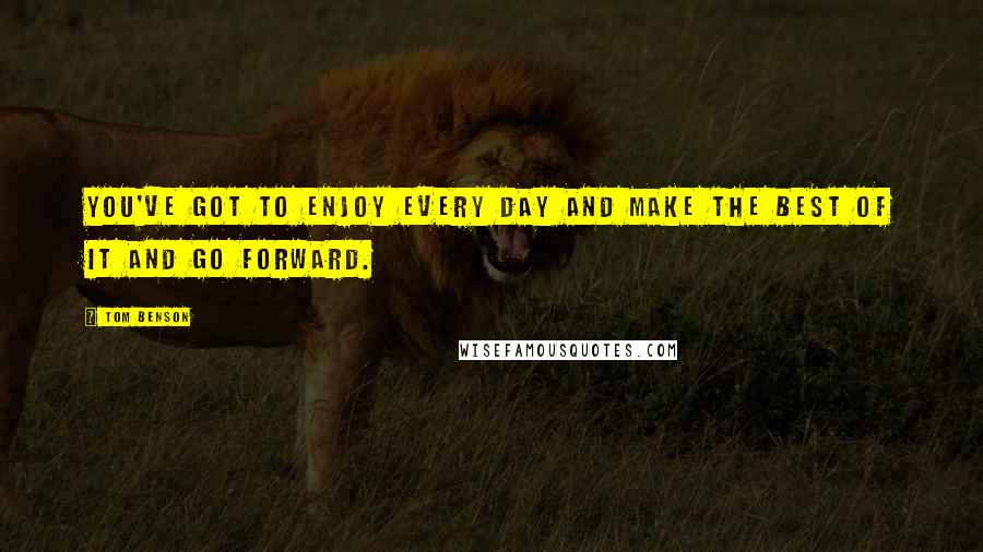 Tom Benson quotes: You've got to enjoy every day and make the best of it and go forward.