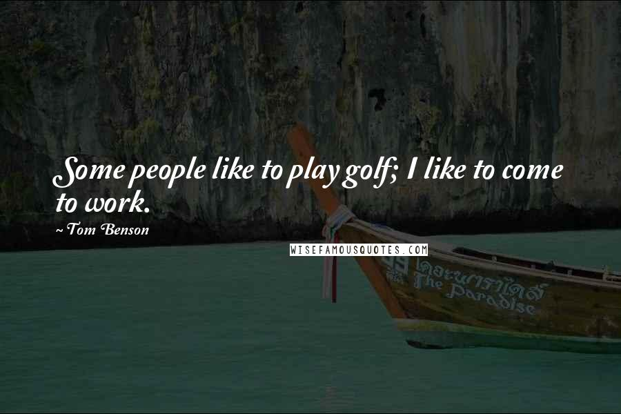 Tom Benson quotes: Some people like to play golf; I like to come to work.