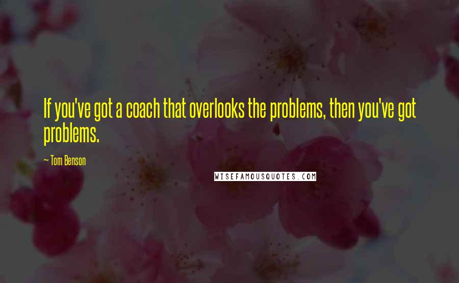 Tom Benson quotes: If you've got a coach that overlooks the problems, then you've got problems.