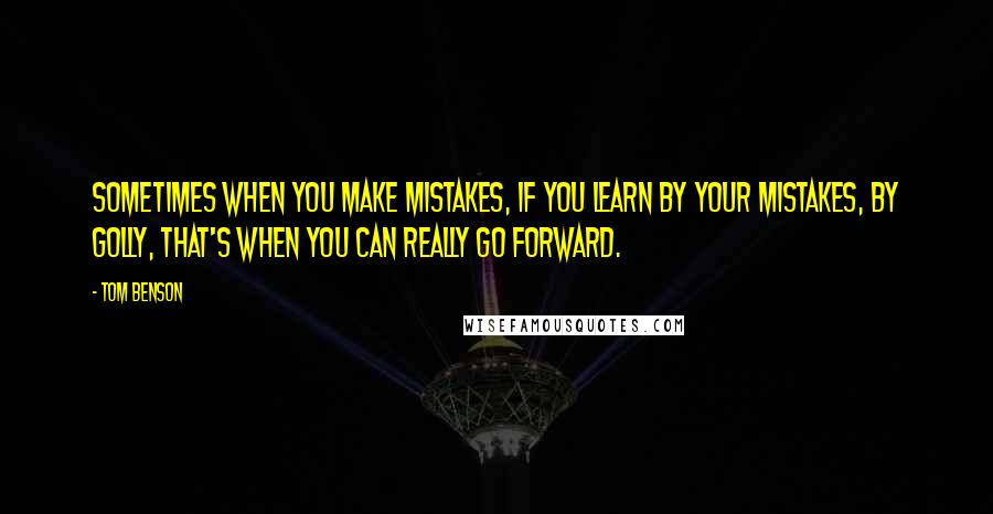 Tom Benson quotes: Sometimes when you make mistakes, if you learn by your mistakes, by golly, that's when you can really go forward.