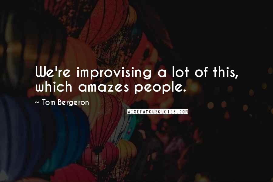 Tom Bergeron quotes: We're improvising a lot of this, which amazes people.