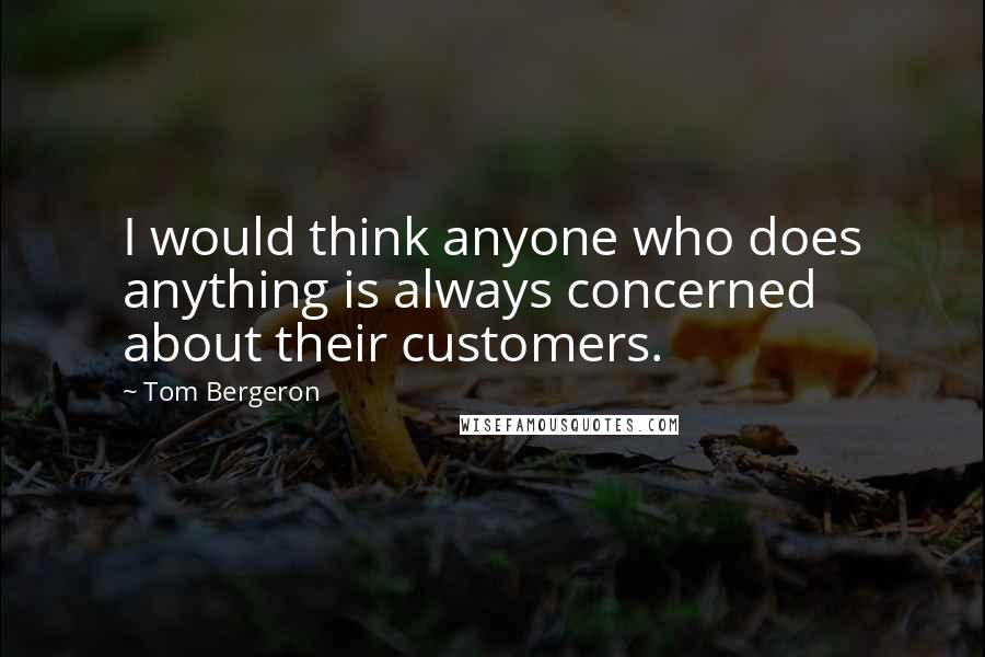 Tom Bergeron quotes: I would think anyone who does anything is always concerned about their customers.