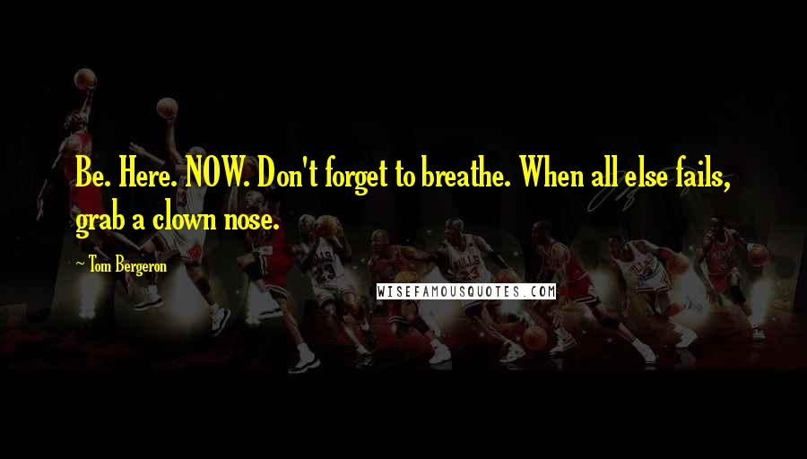 Tom Bergeron quotes: Be. Here. NOW. Don't forget to breathe. When all else fails, grab a clown nose.
