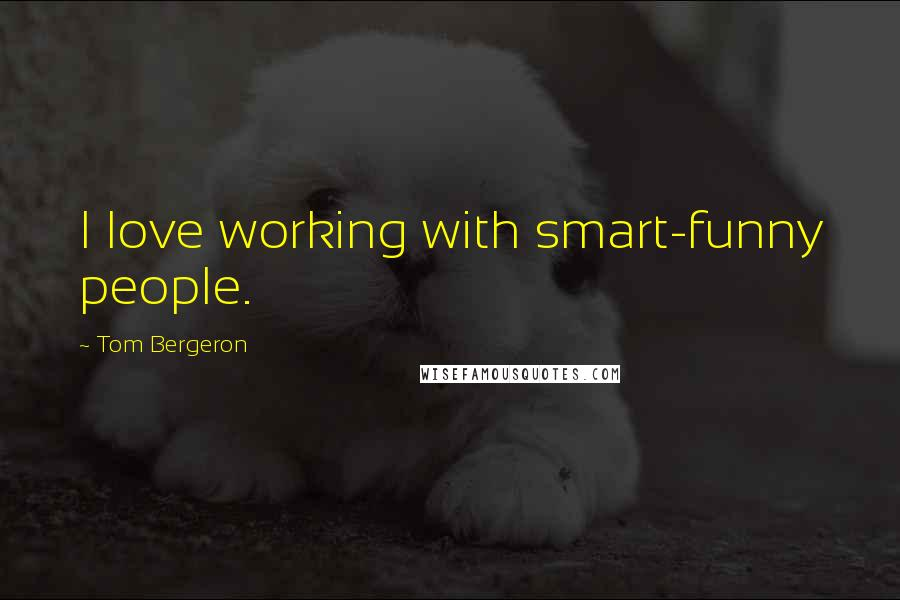 Tom Bergeron quotes: I love working with smart-funny people.