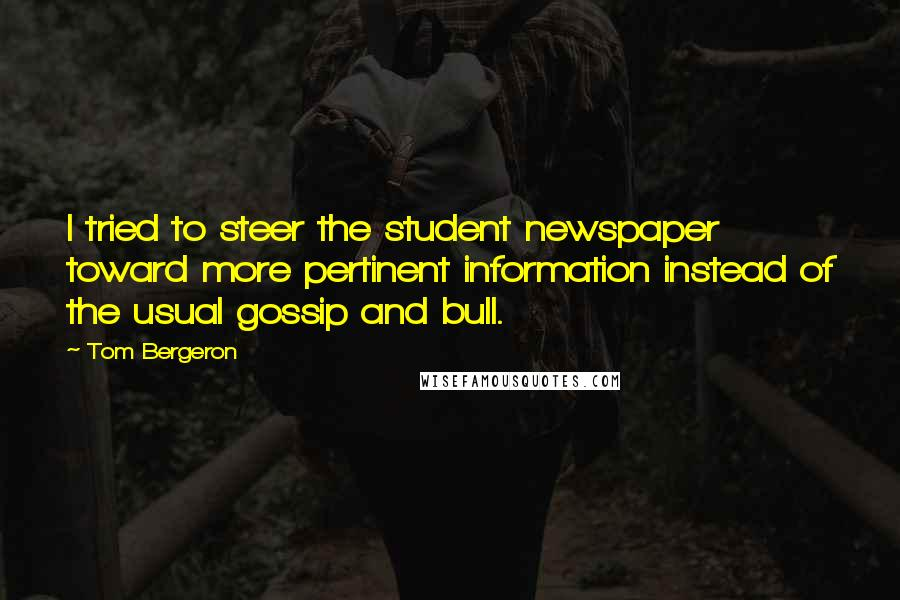 Tom Bergeron quotes: I tried to steer the student newspaper toward more pertinent information instead of the usual gossip and bull.