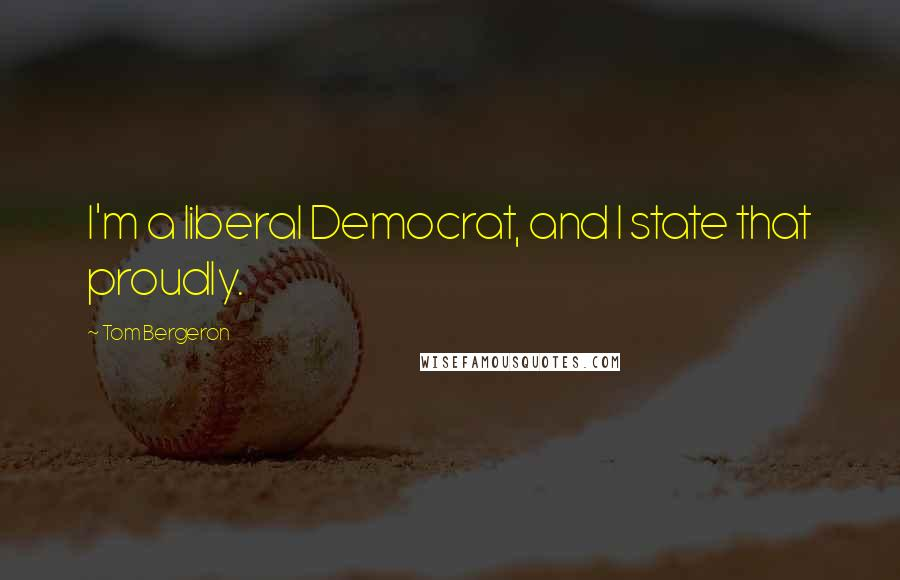 Tom Bergeron quotes: I'm a liberal Democrat, and I state that proudly.
