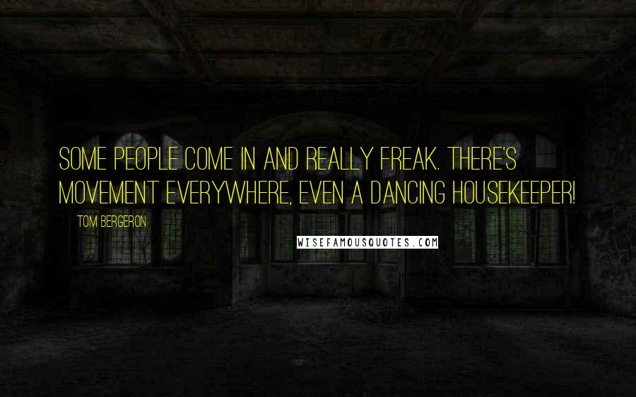 Tom Bergeron quotes: Some people come in and really freak. There's movement everywhere, even a dancing housekeeper!