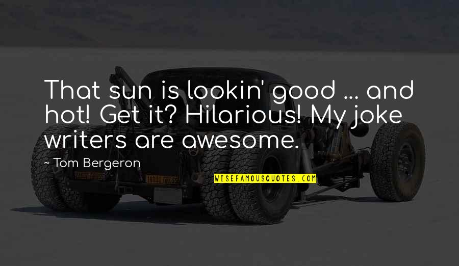 Tom Bergeron Quotes By Tom Bergeron: That sun is lookin' good ... and hot!