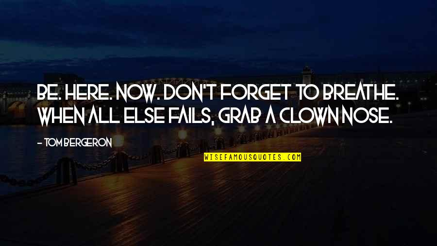 Tom Bergeron Quotes By Tom Bergeron: Be. Here. NOW. Don't forget to breathe. When