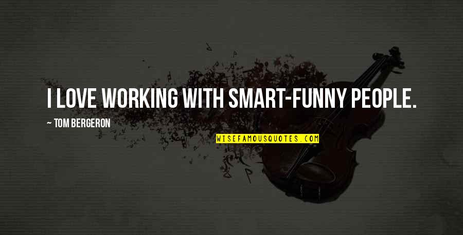 Tom Bergeron Quotes By Tom Bergeron: I love working with smart-funny people.
