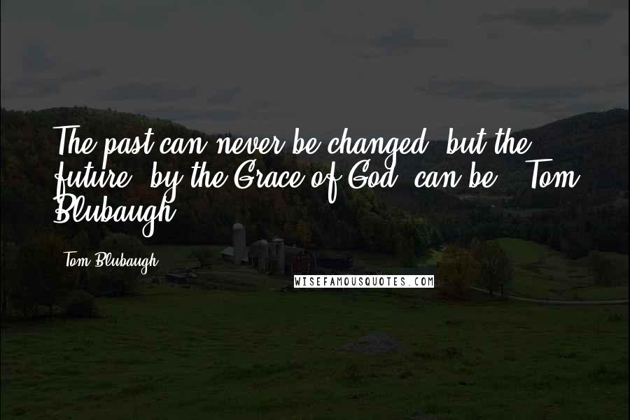 Tom Blubaugh quotes: The past can never be changed, but the future, by the Grace of God, can be.--Tom Blubaugh