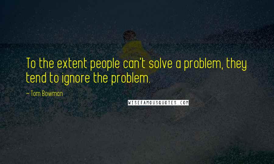 Tom Bowman quotes: To the extent people can't solve a problem, they tend to ignore the problem.