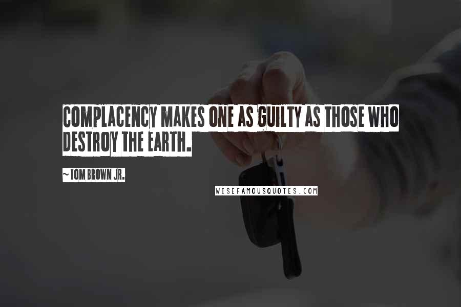Tom Brown Jr. quotes: Complacency makes one as guilty as those who destroy the Earth.