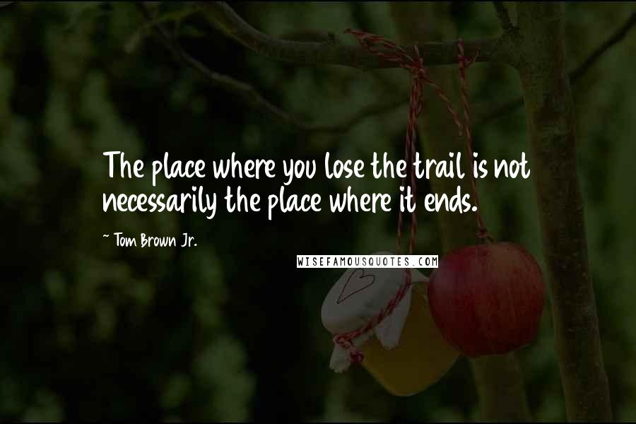 Tom Brown Jr. quotes: The place where you lose the trail is not necessarily the place where it ends.